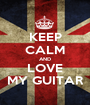 KEEP CALM AND LOVE MY GUITAR - Personalised Poster A1 size