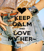 KEEP CALM AND LOVE MY HER~ - Personalised Poster A1 size