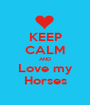 KEEP CALM AND Love my Horses - Personalised Poster A1 size