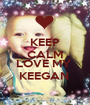 KEEP CALM AND LOVE MY  KEEGAN  - Personalised Poster A1 size