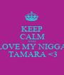 KEEP CALM AND LOVE MY NIGGA  TAMARA <3 - Personalised Poster A1 size