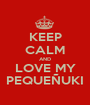 KEEP CALM AND LOVE MY PEQUEÑUKI - Personalised Poster A1 size