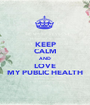 KEEP CALM AND LOVE MY PUBLIC HEALTH - Personalised Poster A1 size