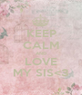 KEEP CALM AND LOVE MY SIS<3 - Personalised Poster A1 size