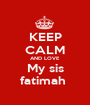 KEEP CALM AND LOVE My sis fatimah  - Personalised Poster A1 size