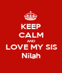 KEEP CALM AND LOVE MY SIS Nilah - Personalised Poster A1 size