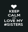 KEEP CALM AND LOVE MY  #SISTERS  - Personalised Poster A1 size