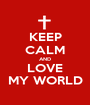 KEEP CALM AND LOVE MY WORLD - Personalised Poster A1 size