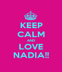 KEEP CALM AND LOVE NADIA!! - Personalised Poster A1 size