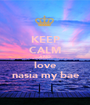 KEEP CALM AND love nasia my bae - Personalised Poster A1 size