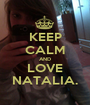 KEEP CALM AND LOVE NATALIA. - Personalised Poster A1 size