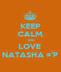 KEEP CALM, and LOVE  NATASHA ='P  - Personalised Poster A1 size