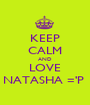 KEEP CALM AND LOVE NATASHA ='P  - Personalised Poster A1 size