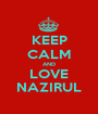 KEEP CALM AND LOVE NAZIRUL - Personalised Poster A1 size