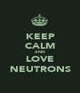 KEEP CALM AND LOVE NEUTRONS - Personalised Poster A1 size
