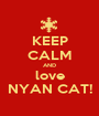 KEEP CALM AND love NYAN CAT! - Personalised Poster A1 size