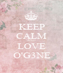 KEEP CALM AND LOVE O'G3NE - Personalised Poster A1 size