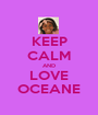 KEEP CALM AND LOVE OCEANE - Personalised Poster A1 size