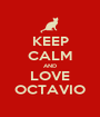 KEEP CALM AND LOVE OCTAVIO - Personalised Poster A1 size
