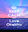 KEEP CALM AND Love Okeitho - Personalised Poster A1 size