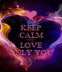 KEEP CALM AND LOVE ONLY YOU - Personalised Poster A1 size