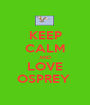 KEEP CALM AND LOVE OSPREY  - Personalised Poster A1 size