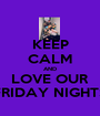 KEEP CALM AND LOVE OUR FRIDAY NIGHTS - Personalised Poster A1 size