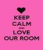 KEEP CALM AND LOVE OUR ROOM - Personalised Poster A1 size