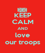 KEEP CALM AND love our troops - Personalised Poster A1 size