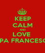 KEEP CALM AND LOVE  PAPA FRANCESCO  - Personalised Poster A1 size