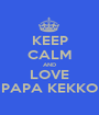 KEEP CALM AND LOVE PAPA KEKKO - Personalised Poster A1 size