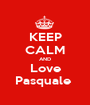 KEEP CALM AND Love Pasquale  - Personalised Poster A1 size