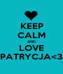 KEEP CALM AND LOVE PATRYCJA<3 - Personalised Poster A1 size
