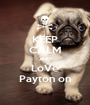KEEP CALM AND LoVe Payton on - Personalised Poster A1 size