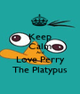 Keep Calm And Love Perry The Platypus - Personalised Poster A1 size