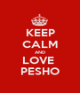 KEEP CALM AND LOVE  PESHO - Personalised Poster A1 size