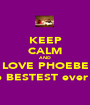 KEEP CALM AND LOVE PHOEBE the BESTEST ever !!! - Personalised Poster A1 size