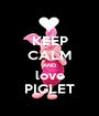 KEEP CALM AND love PIGLET - Personalised Poster A1 size