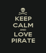 KEEP CALM AND LOVE PIRATE - Personalised Poster A1 size