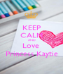KEEP CALM AND Love  Princess Kaytie - Personalised Poster A1 size