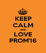 KEEP CALM AND LOVE PROM'16 - Personalised Poster A1 size