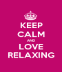 KEEP CALM AND LOVE RELAXING - Personalised Poster A1 size