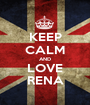 KEEP CALM AND LOVE RENA - Personalised Poster A1 size