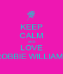 KEEP CALM AND LOVE ROBBIE WILLIAMS - Personalised Poster A1 size