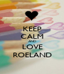 KEEP CALM AND LOVE ROELAND - Personalised Poster A1 size