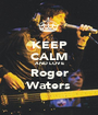 KEEP CALM AND LOVE Roger Waters - Personalised Poster A1 size