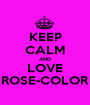 KEEP CALM AND LOVE ROSE-COLOR - Personalised Poster A1 size