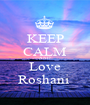KEEP CALM AND Love Roshani  - Personalised Poster A1 size
