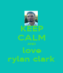 KEEP CALM AND love rylan clark - Personalised Poster A1 size