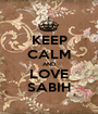 KEEP CALM AND LOVE SABIH - Personalised Poster A1 size